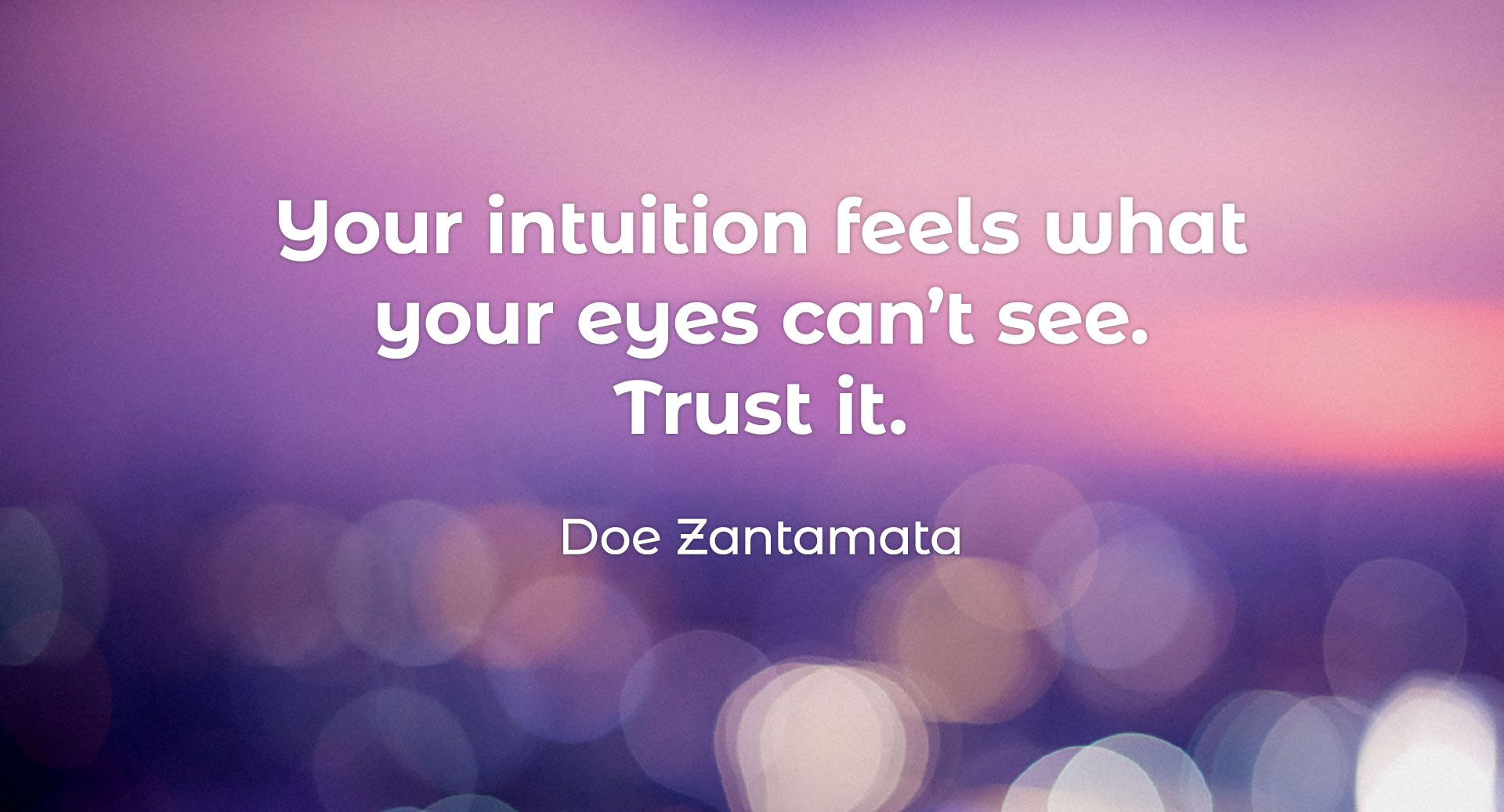 Your intuition feels what your eyes can't see. Trust it. Doe Zantamata